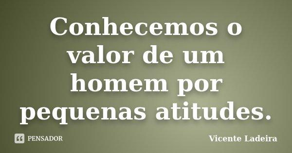 Conhecemos o valor de um homem por pequenas atitudes.... Frase de Vicente Ladeira.