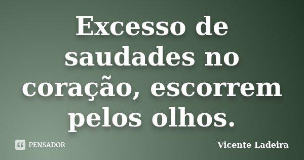Excesso de saudades no coração, escorrem pelos olhos.... Frase de Vicente Ladeira.