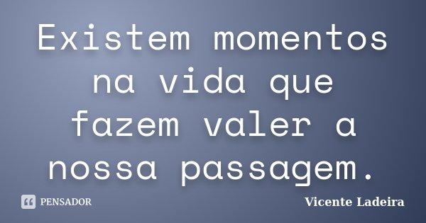 Existem momentos na vida que fazem valer a nossa passagem.... Frase de Vicente Ladeira.