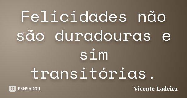Felicidades não são duradouras e sim transitórias.... Frase de Vicente Ladeira.