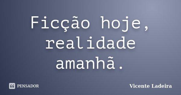 Ficção hoje, realidade amanhã.... Frase de Vicente Ladeira.