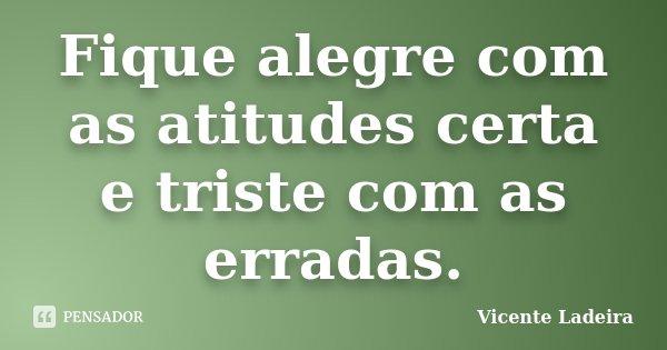 Fique alegre com as atitudes certa e triste com as erradas.... Frase de Vicente Ladeira.
