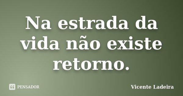 Na estrada da vida não existe retorno.... Frase de Vicente Ladeira.