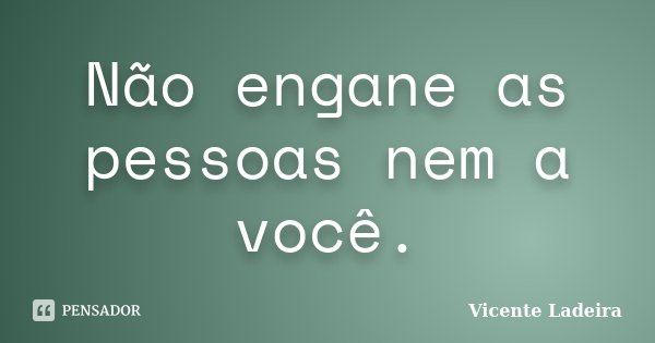 Não engane as pessoas nem a você.... Frase de Vicente Ladeira.
