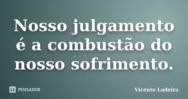 Nosso julgamento é a combustão do nosso sofrimento.... Frase de Vicente Ladeira.
