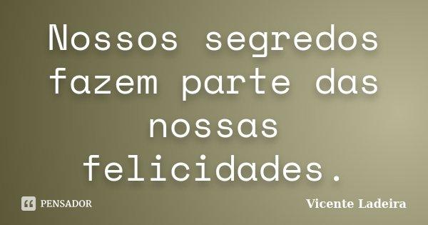 Nossos segredos fazem parte das nossas felicidades.... Frase de Vicente Ladeira.