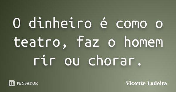 O dinheiro é como o teatro, faz o homem rir ou chorar.... Frase de Vicente Ladeira.