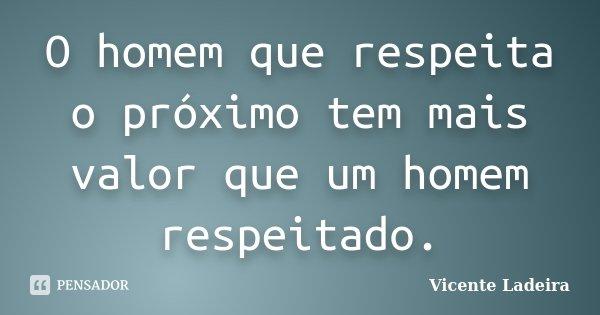 O homem que respeita o próximo tem mais valor que um homem respeitado.... Frase de Vicente Ladeira.