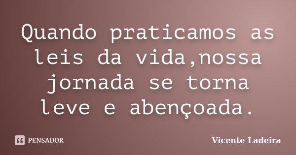 Quando praticamos as leis da vida,nossa jornada se torna leve e abençoada.... Frase de Vicente Ladeira.
