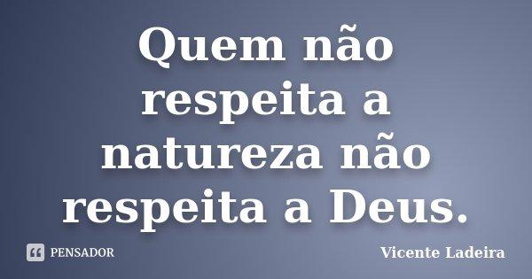Quem não respeita a natureza não respeita a Deus.... Frase de Vicente Ladeira.