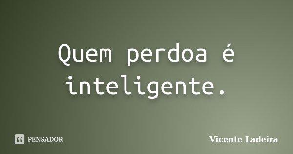 Quem perdoa é inteligente.... Frase de Vicente Ladeira.