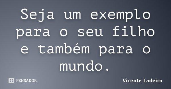 Seja um exemplo para o seu filho e também para o mundo.... Frase de Vicente Ladeira.