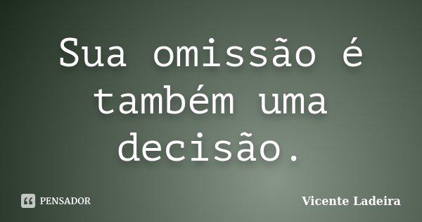 Sua omissão é também uma decisão.... Frase de Vicente Ladeira.