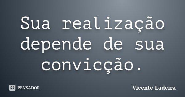 Sua realização depende de sua convicção.... Frase de Vicente Ladeira.