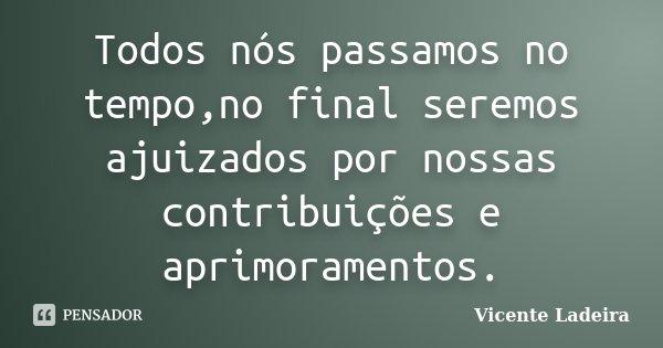 Todos nós passamos no tempo,no final seremos ajuizados por nossas contribuições e aprimoramentos.... Frase de Vicente Ladeira.
