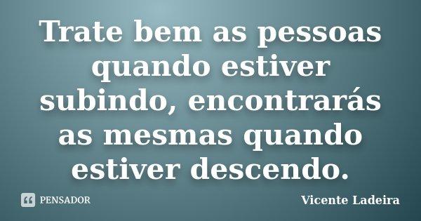 Trate bem as pessoas quando estiver subindo, encontrarás as mesmas quando estiver descendo.... Frase de Vicente Ladeira.