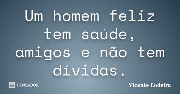 Um homem feliz tem saúde, amigos e não tem dívidas.... Frase de Vicente Ladeira.