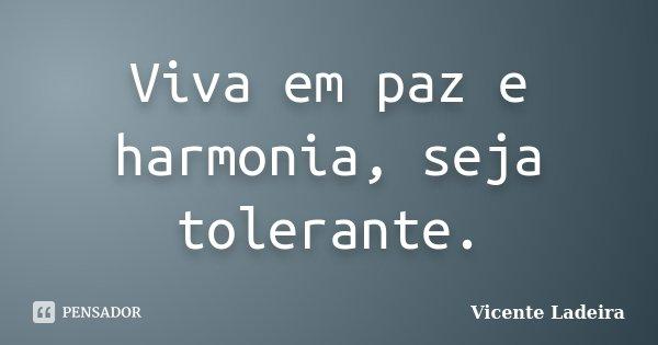 Viva em paz e harmonia, seja tolerante.... Frase de Vicente Ladeira.