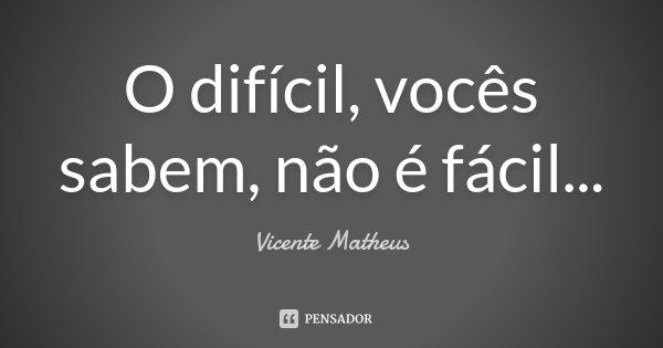 O difícil, vocês sabem, não é fácil...... Frase de Vicente Matheus.