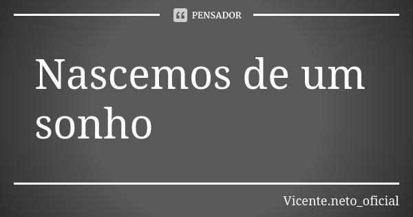 Nascemos de um sonho... Frase de Vicente.neto_oficial.
