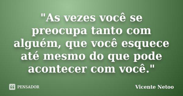 """""""As vezes você se preocupa tanto com alguém, que você esquece até mesmo do que pode acontecer com você.""""... Frase de Vicente Netoo."""