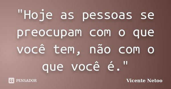 """""""Hoje as pessoas se preocupam com o que você tem, não com o que você é.""""... Frase de Vicente Netoo."""