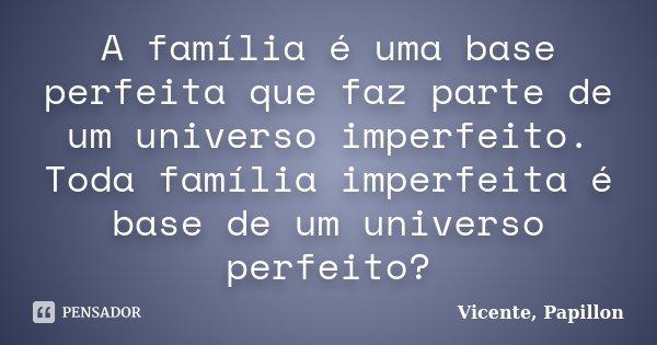 A família é uma base perfeita que faz parte de um universo imperfeito. Toda família imperfeita é base de um universo perfeito?... Frase de Vicente, Papillon.