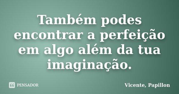 Também podes encontrar a perfeição em algo além da tua imaginação.... Frase de Vicente, Papillon.