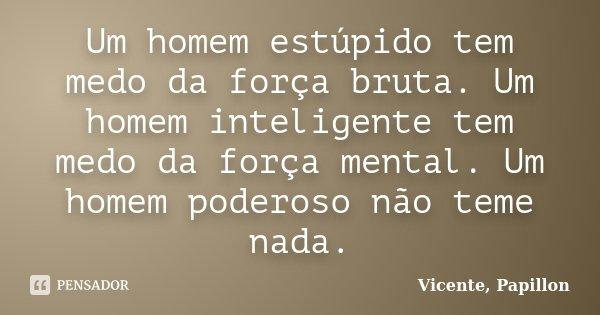 Um homem estúpido tem medo da força bruta. Um homem inteligente tem medo da força mental. Um homem poderoso não teme nada.... Frase de Vicente, Papillon.