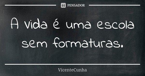 A Vida é uma escola sem formaturas.... Frase de VicenteCunha.