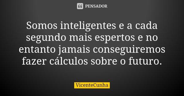 Somos inteligentes e a cada segundo mais espertos e no entanto jamais conseguiremos fazer cálculos sobre o futuro.... Frase de VicenteCunha.