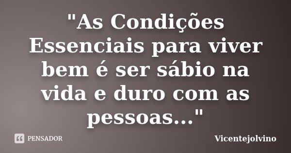 """""""As Condições Essenciais para viver bem é ser sábio na vida e duro com as pessoas...""""... Frase de VicenteJolvino."""