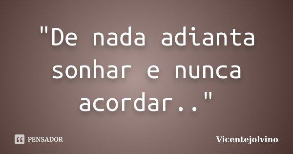 """""""De nada adianta sonhar e nunca acordar..""""... Frase de VicenteJolvino."""
