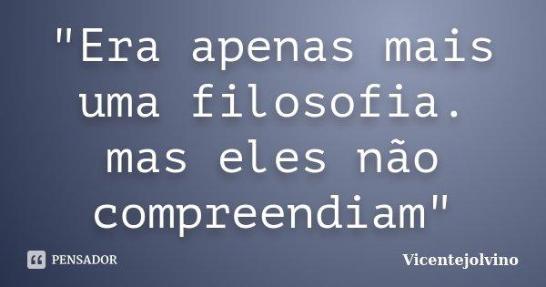 """""""Era apenas mais uma filosofia. mas eles não compreendiam""""... Frase de VicenteJolvino."""