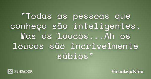 """""""Todas as pessoas que conheço são inteligentes. Mas os loucos...Ah os loucos são incrivelmente sábios""""... Frase de VicenteJolvino."""
