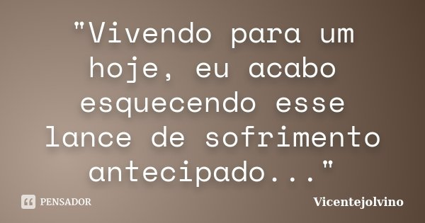 """""""Vivendo para um hoje, eu acabo esquecendo esse lance de sofrimento antecipado...""""... Frase de VicenteJolvino."""