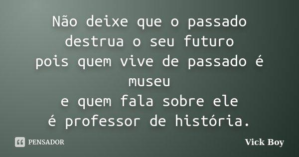 Não deixe que o passado destrua o seu futuro pois quem vive de passado é museu e quem fala sobre ele é professor de história.... Frase de Vick Boy.
