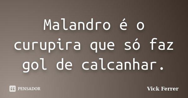 Malandro é o curupira que só faz gol de calcanhar.... Frase de Vick Ferrer.