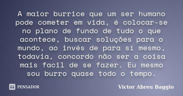 A maior burrice que um ser humano pode cometer em vida, é colocar-se no plano de fundo de tudo o que acontece, buscar soluções para o mundo, ao invés de para sí... Frase de Victor Abreu Baggio.
