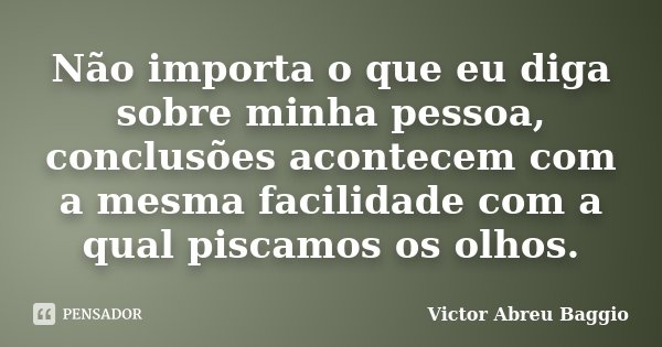 Não importa o que eu diga sobre minha pessoa, conclusões acontecem com a mesma facilidade com a qual piscamos os olhos.... Frase de Victor Abreu Baggio.