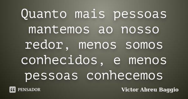 Quanto mais pessoas mantemos ao nosso redor, menos somos conhecidos, e menos pessoas conhecemos... Frase de Victor Abreu Baggio.