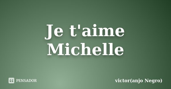 Je t'aime Michelle... Frase de victor(anjo Negro).