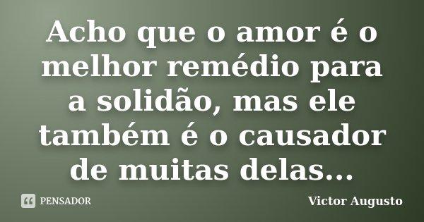 Acho que o amor é o melhor remédio para a solidão, mas ele também é o causador de muitas delas...... Frase de Victor Augusto.