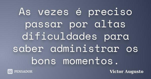 As vezes é preciso passar por altas dificuldades para saber administrar os bons momentos.... Frase de Victor Augusto.