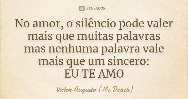 No amor, o silêncio pode valer mais que muitas palavras mas nenhuma palavra vale mais que um sincero: EU TE AMO... Frase de Victor Augusto (Mc Drack).