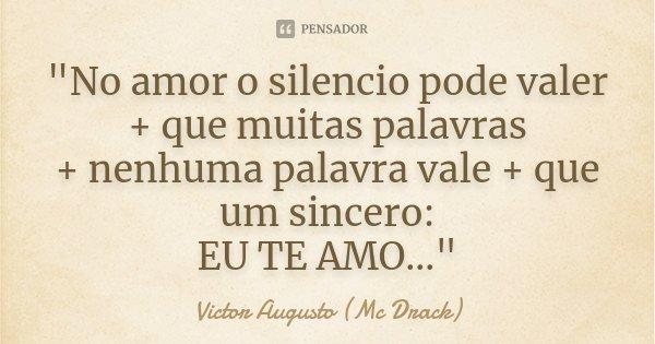 """""""No amor o silencio pode valer + que muitas palavras + nenhuma palavra vale + que um sincero: EU TE AMO...""""... Frase de Victor Augusto (Mc Drack)."""