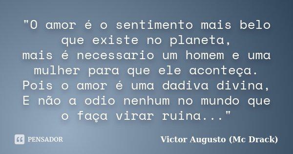 """""""O amor é o sentimento mais belo que existe no planeta, mais é necessario um homem e uma mulher para que ele aconteça. Pois o amor é uma dadiva divina, E n... Frase de Victor Augusto (Mc Drack)."""