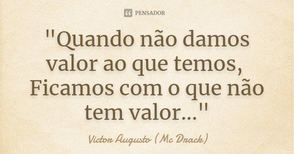 """""""Quando não damos valor ao que temos, Ficamos com o que não tem valor...""""... Frase de Victor Augusto (Mc Drack)."""