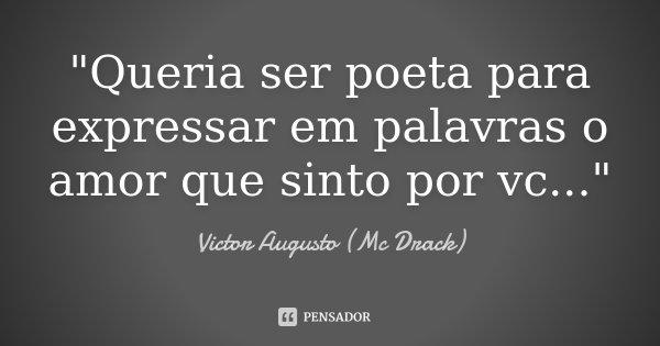 """""""Queria ser poeta para expressar em palavras o amor que sinto por vc...""""... Frase de Victor Augusto (Mc Drack)."""