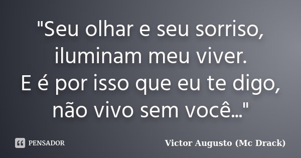"""""""Seu olhar e seu sorriso, iluminam meu viver. E é por isso que eu te digo, não vivo sem você...""""... Frase de Victor Augusto (Mc Drack)."""